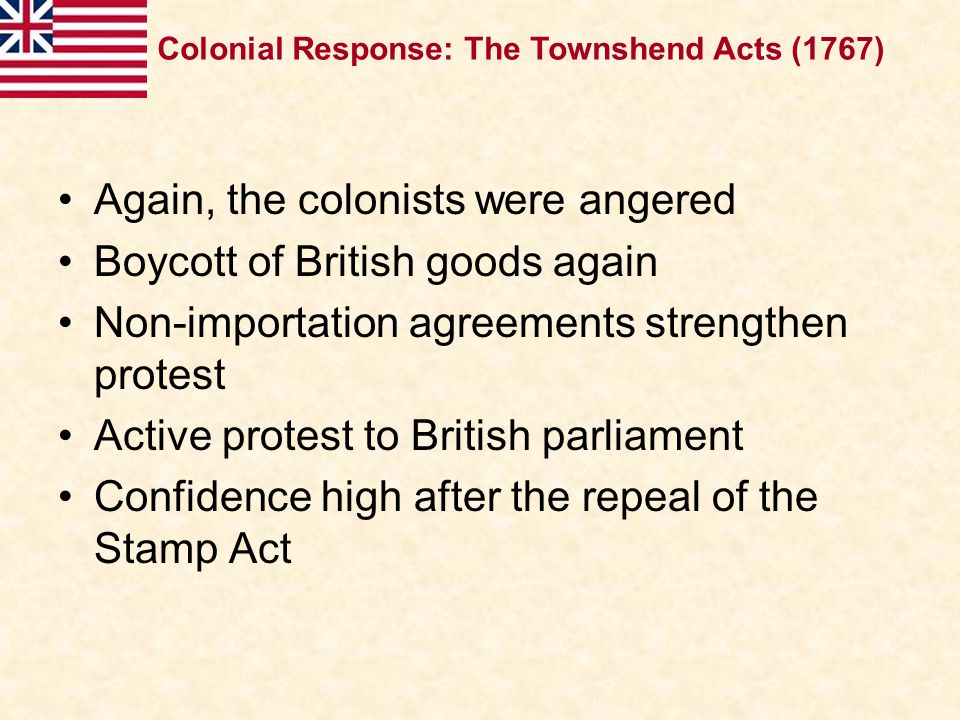 Again, the colonists were angered Boycott of British goods again Non-importation agreements strengthen protest Active protest to British parliament Co