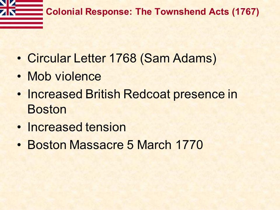 Circular Letter 1768 (Sam Adams) Mob violence Increased British Redcoat presence in Boston Increased tension Boston Massacre 5 March 1770