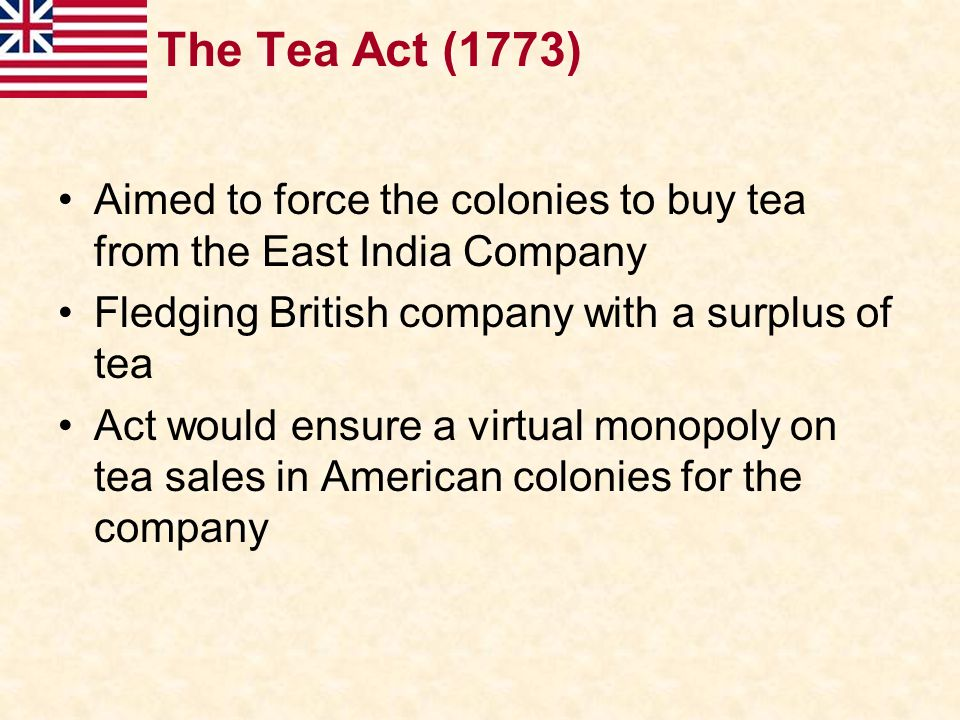 The Tea Act (1773) Aimed to force the colonies to buy tea from the East India Company Fledging British company with a surplus of tea Act would ensure