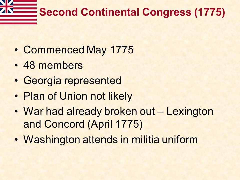 Commenced May 1775 48 members Georgia represented Plan of Union not likely War had already broken out – Lexington and Concord (April 1775) Washington