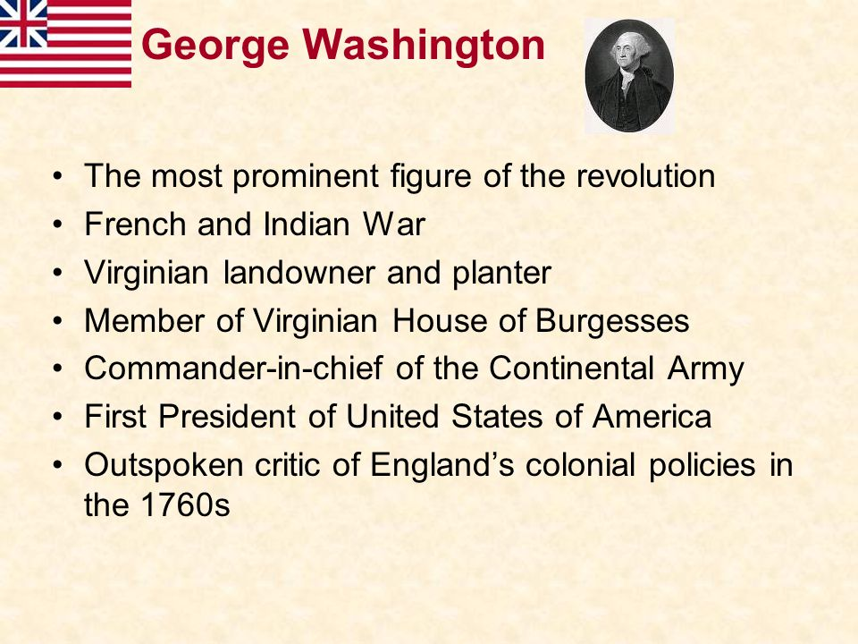 George Washington The most prominent figure of the revolution French and Indian War Virginian landowner and planter Member of Virginian House of Burge