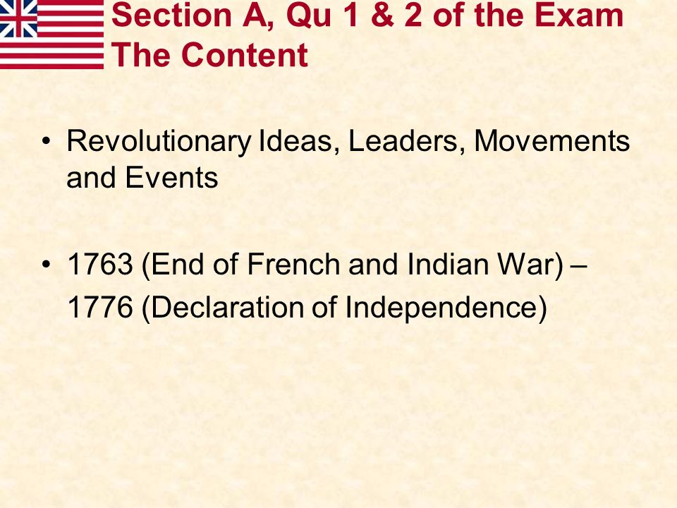 Section A, Qu 1 & 2 of the Exam The Content Revolutionary Ideas, Leaders, Movements and Events 1763 (End of French and Indian War) – 1776 (Declaration