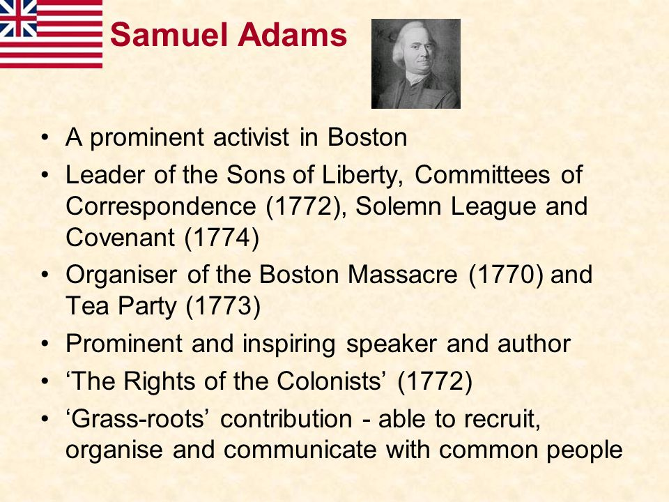 Samuel Adams A prominent activist in Boston Leader of the Sons of Liberty, Committees of Correspondence (1772), Solemn League and Covenant (1774) Orga