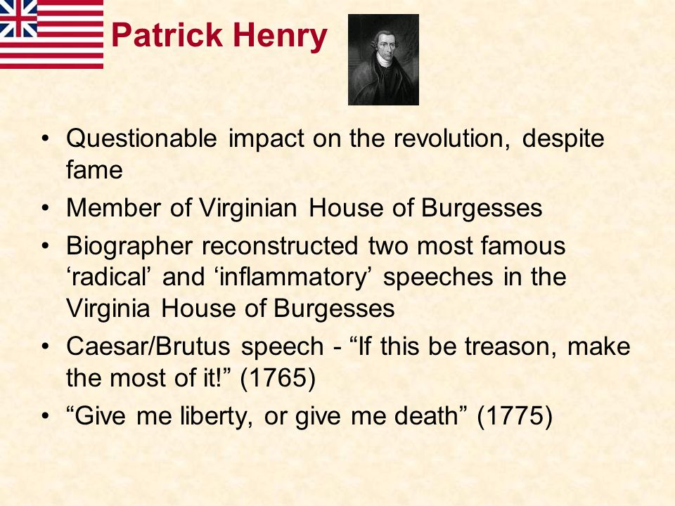 Patrick Henry Questionable impact on the revolution, despite fame Member of Virginian House of Burgesses Biographer reconstructed two most famous 'rad