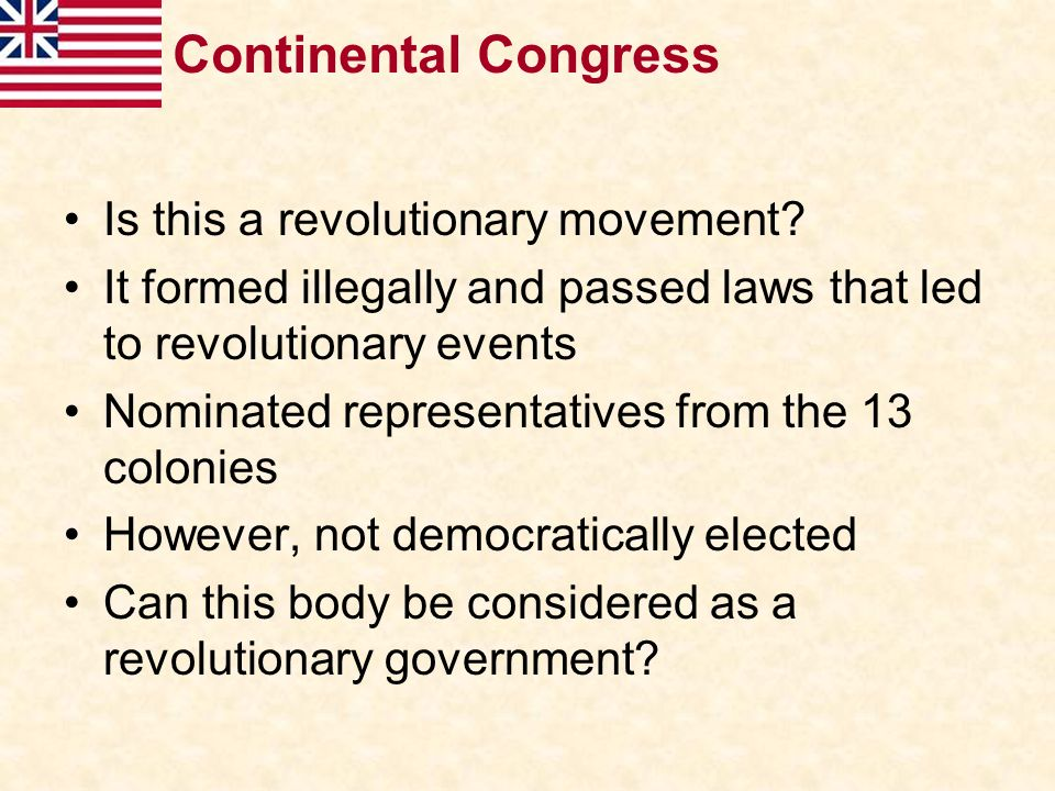 Continental Congress Is this a revolutionary movement? It formed illegally and passed laws that led to revolutionary events Nominated representatives