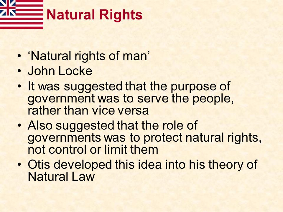 Natural Rights 'Natural rights of man' John Locke It was suggested that the purpose of government was to serve the people, rather than vice versa Also