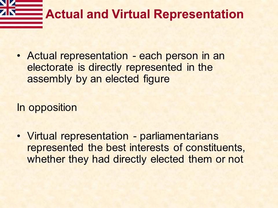 Actual representation - each person in an electorate is directly represented in the assembly by an elected figure In opposition Virtual representation