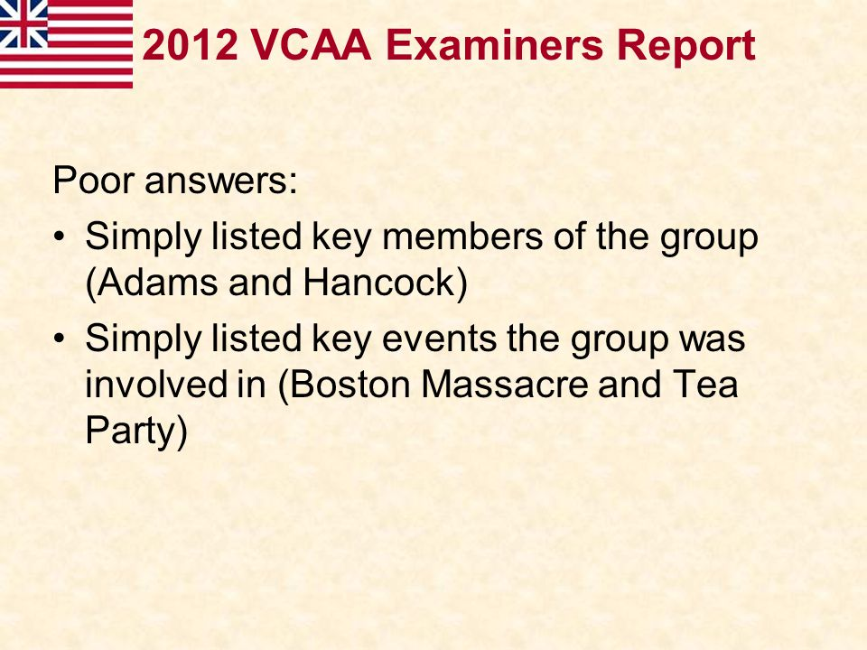 2012 VCAA Examiners Report Poor answers: Simply listed key members of the group (Adams and Hancock) Simply listed key events the group was involved in