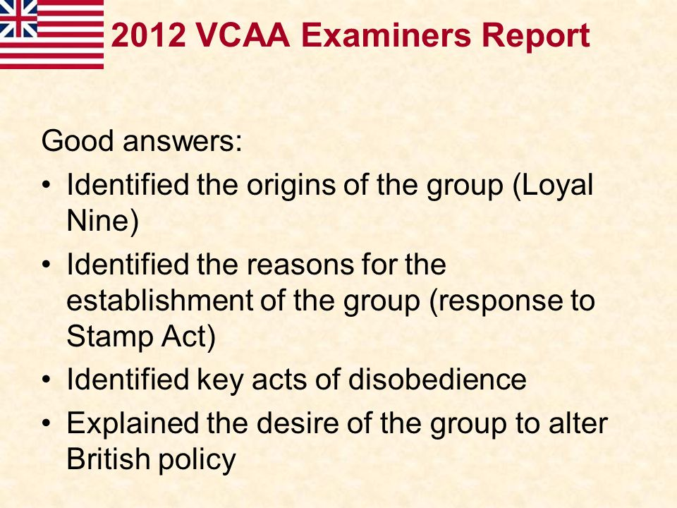 2012 VCAA Examiners Report Good answers: Identified the origins of the group (Loyal Nine) Identified the reasons for the establishment of the group (r