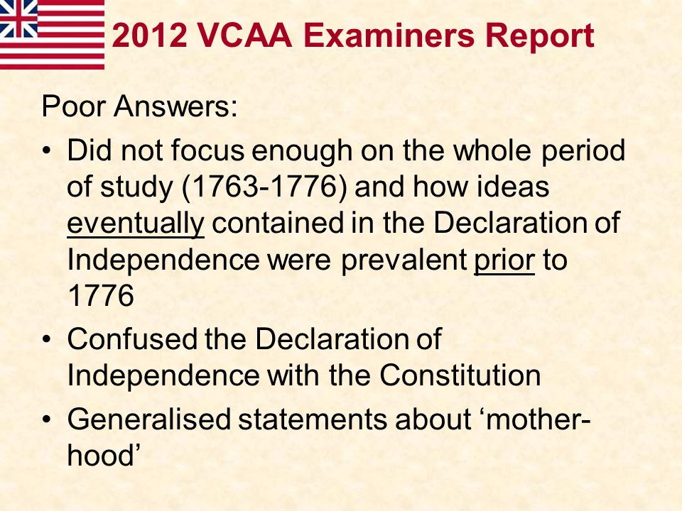 2012 VCAA Examiners Report Poor Answers: Did not focus enough on the whole period of study (1763-1776) and how ideas eventually contained in the Decla