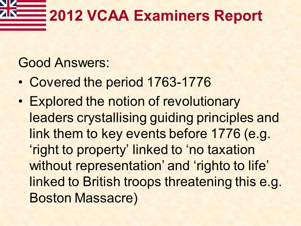 2012 VCAA Examiners Report Good Answers: Covered the period 1763-1776 Explored the notion of revolutionary leaders crystallising guiding principles an