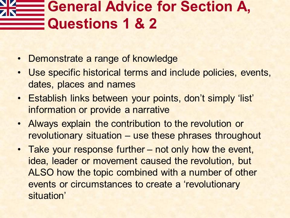 General Advice for Section A, Questions 1 & 2 Demonstrate a range of knowledge Use specific historical terms and include policies, events, dates, plac