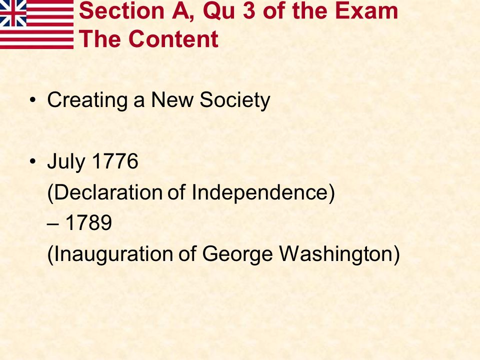 Section A, Qu 3 of the Exam The Content Creating a New Society July 1776 (Declaration of Independence) – 1789 (Inauguration of George Washington)