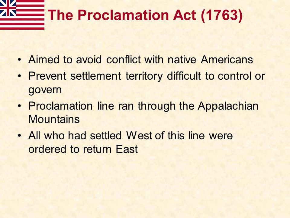Some colonists (particularly new settlers and land speculators) were angered Desire to expand further into the West (the Ohio valley) Colonists believed it was their right to expand following victory over the French Despite anger, only temporary Difficult to enforce Act, no government control or police on the frontier Some colonists ignored the act and crossed the line Colonial Response: The Proclamation Act (1763)