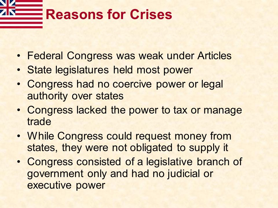 Reasons for Crises Federal Congress was weak under Articles State legislatures held most power Congress had no coercive power or legal authority over