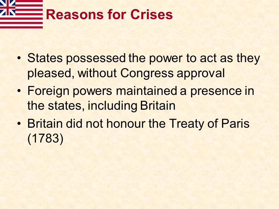 Reasons for Crises States possessed the power to act as they pleased, without Congress approval Foreign powers maintained a presence in the states, in