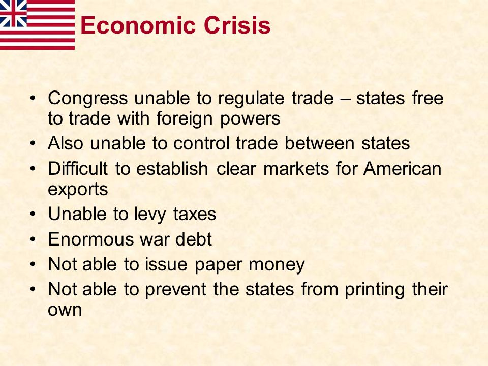 Economic Crisis Congress unable to regulate trade – states free to trade with foreign powers Also unable to control trade between states Difficult to