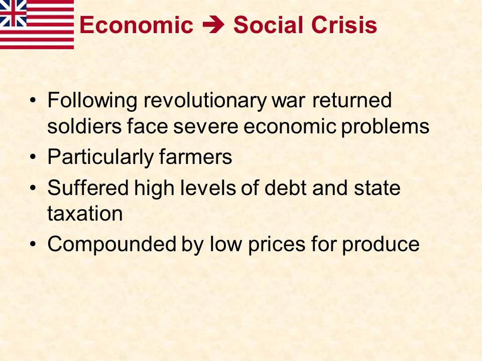 Economic  Social Crisis Following revolutionary war returned soldiers face severe economic problems Particularly farmers Suffered high levels of debt