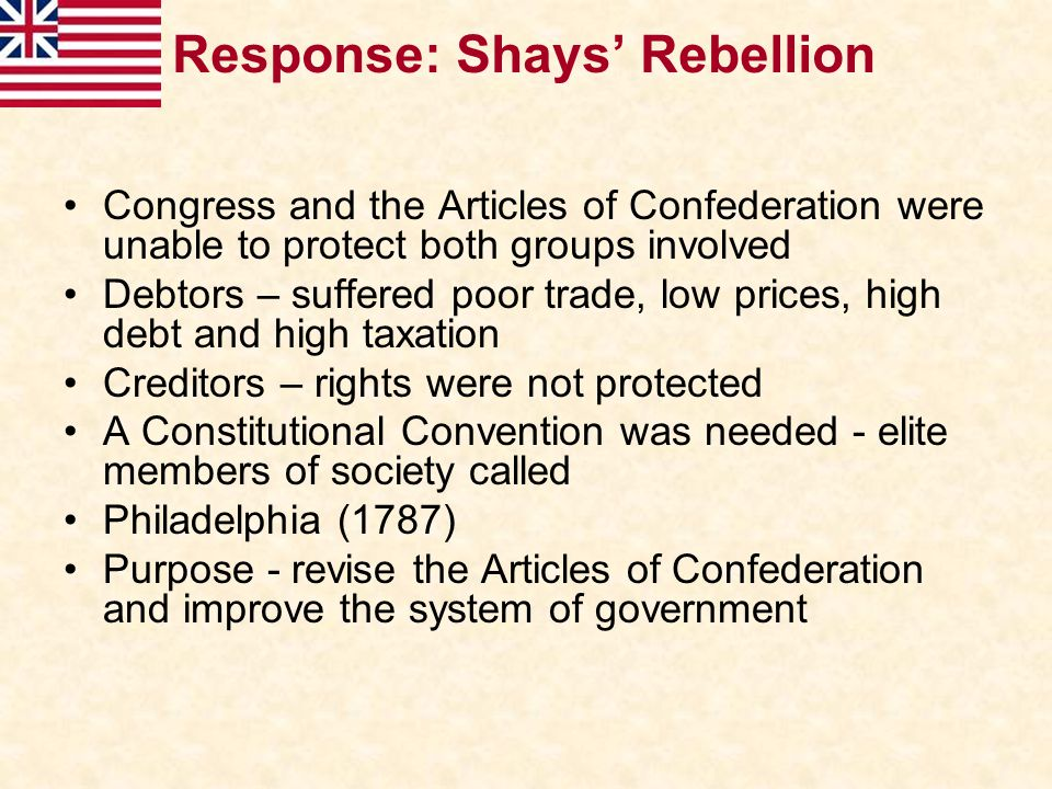 Response: Shays' Rebellion Congress and the Articles of Confederation were unable to protect both groups involved Debtors – suffered poor trade, low p