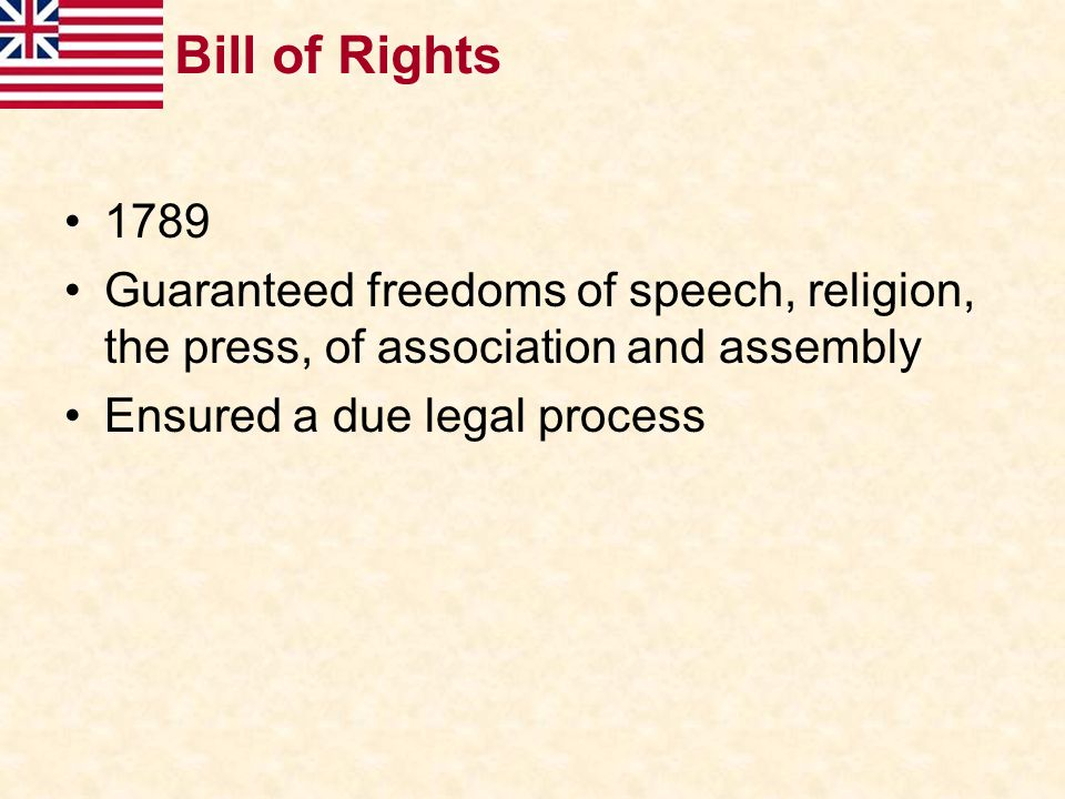 Bill of Rights 1789 Guaranteed freedoms of speech, religion, the press, of association and assembly Ensured a due legal process