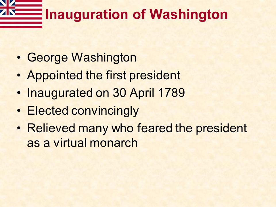 Inauguration of Washington George Washington Appointed the first president Inaugurated on 30 April 1789 Elected convincingly Relieved many who feared
