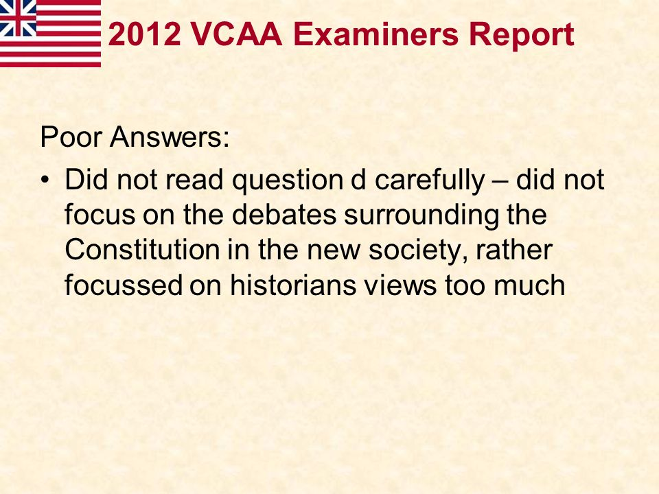 2012 VCAA Examiners Report Poor Answers: Did not read question d carefully – did not focus on the debates surrounding the Constitution in the new soci