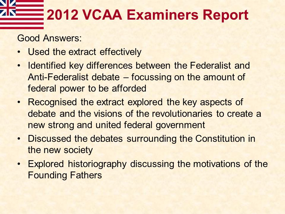 2012 VCAA Examiners Report Good Answers: Used the extract effectively Identified key differences between the Federalist and Anti-Federalist debate – f
