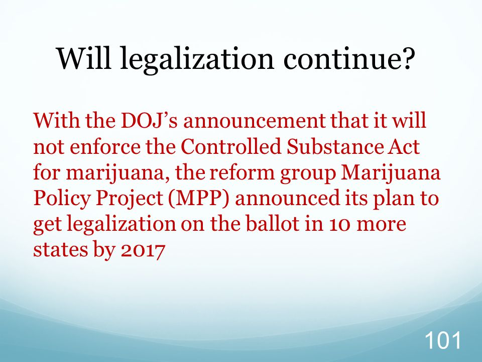 With the DOJ's announcement that it will not enforce the Controlled Substance Act for marijuana, the reform group Marijuana Policy Project (MPP) announced its plan to get legalization on the ballot in 10 more states by 2017 Will legalization continue.