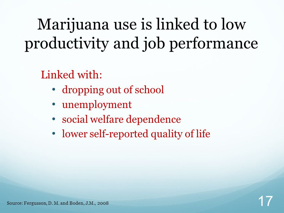Linked with: dropping out of school unemployment social welfare dependence lower self-reported quality of life Marijuana use is linked to low productivity and job performance Source: Fergusson, D.
