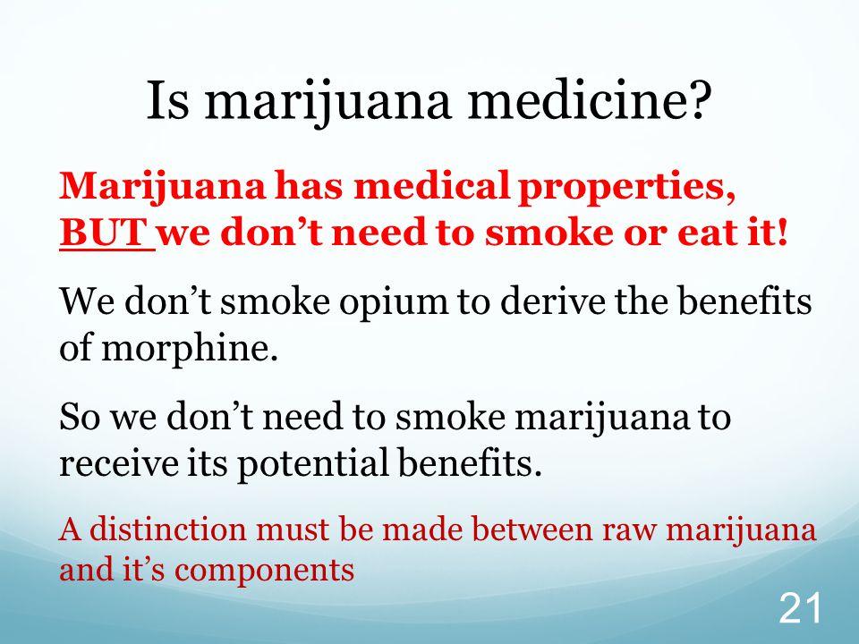 Marijuana has medical properties, BUT we don't need to smoke or eat it.