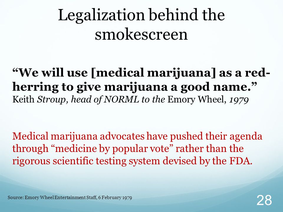 We will use [medical marijuana] as a red- herring to give marijuana a good name. Keith Stroup, head of NORML to the Emory Wheel, 1979 Medical marijuana advocates have pushed their agenda through medicine by popular vote rather than the rigorous scientific testing system devised by the FDA.