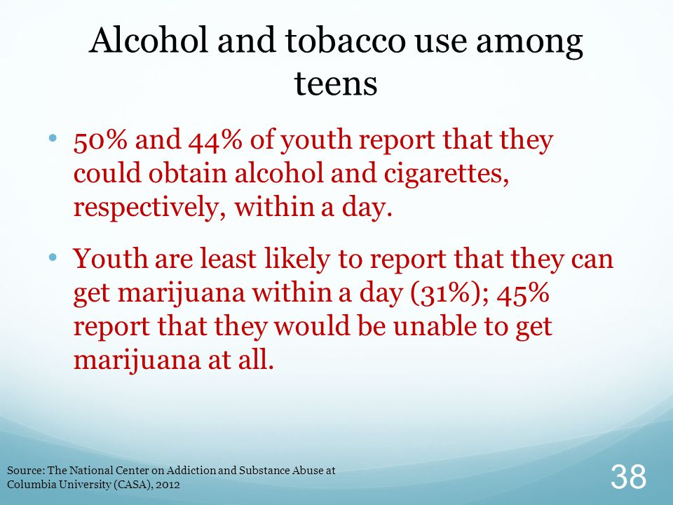 Alcohol and tobacco use among teens 50% and 44% of youth report that they could obtain alcohol and cigarettes, respectively, within a day.