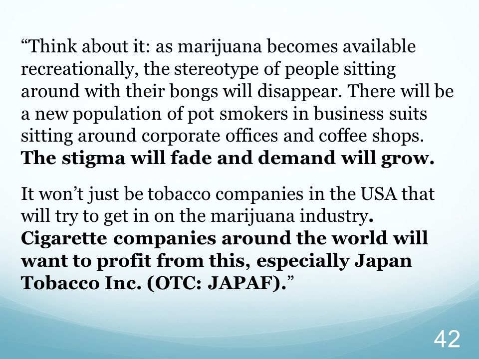 Think about it: as marijuana becomes available recreationally, the stereotype of people sitting around with their bongs will disappear.