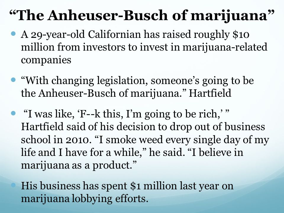 The Anheuser-Busch of marijuana A 29-year-old Californian has raised roughly $10 million from investors to invest in marijuana-related companies With changing legislation, someone's going to be the Anheuser-Busch of marijuana. Hartfield I was like, 'F- -k this, I'm going to be rich,' Hartfield said of his decision to drop out of business school in 2010.