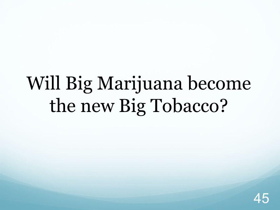 45 Will Big Marijuana become the new Big Tobacco