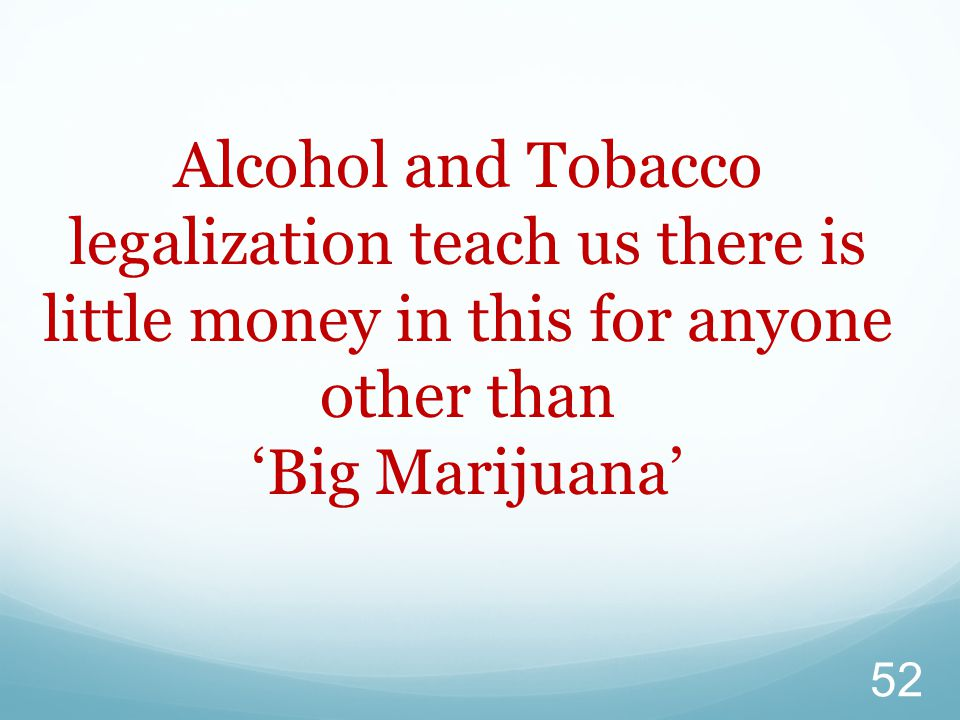 52 Alcohol and Tobacco legalization teach us there is little money in this for anyone other than 'Big Marijuana'