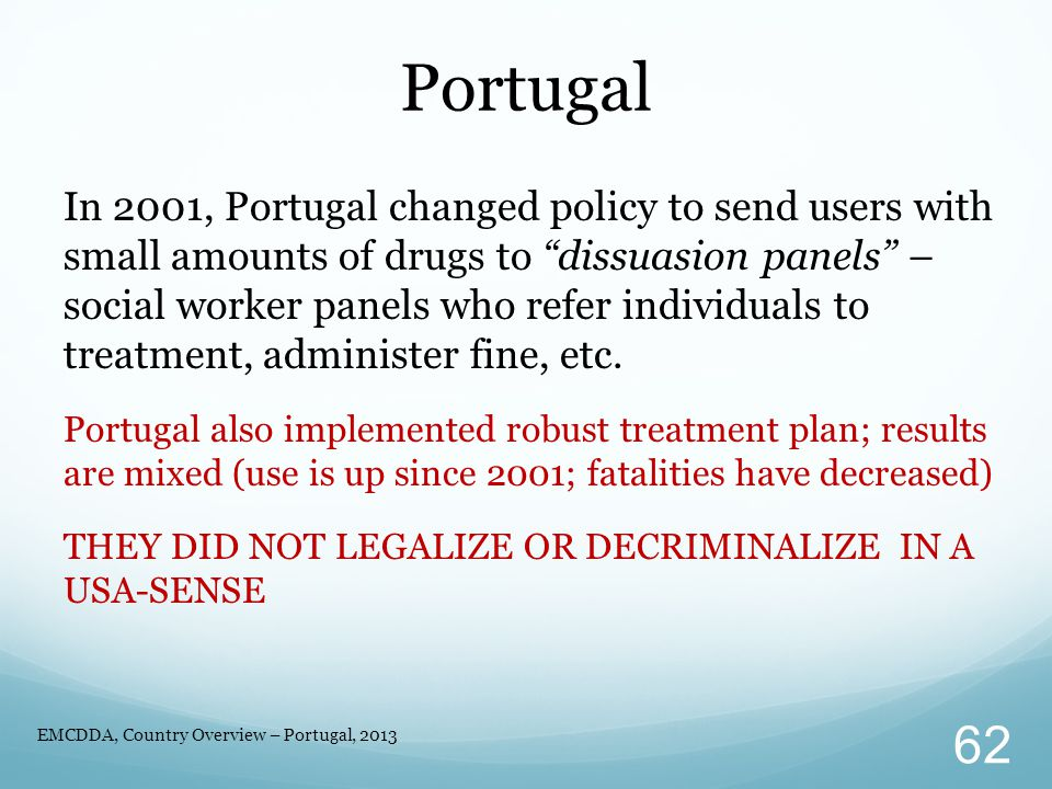 In 2001, Portugal changed policy to send users with small amounts of drugs to dissuasion panels – social worker panels who refer individuals to treatment, administer fine, etc.