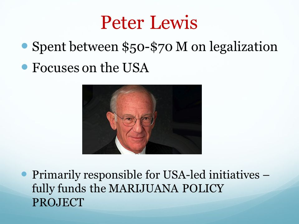 Peter Lewis Spent between $50-$70 M on legalization Focuses on the USA Primarily responsible for USA-led initiatives – fully funds the MARIJUANA POLICY PROJECT