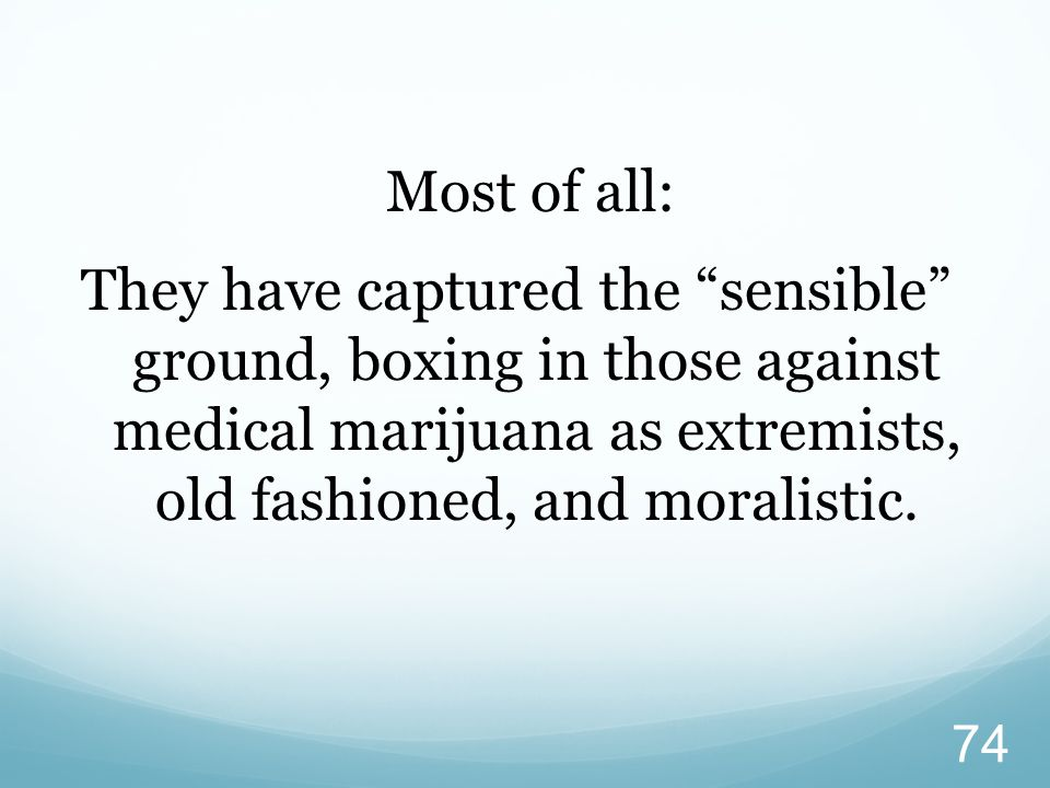 Most of all: They have captured the sensible ground, boxing in those against medical marijuana as extremists, old fashioned, and moralistic.