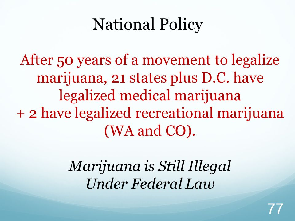 National Policy After 50 years of a movement to legalize marijuana, 21 states plus D.C.
