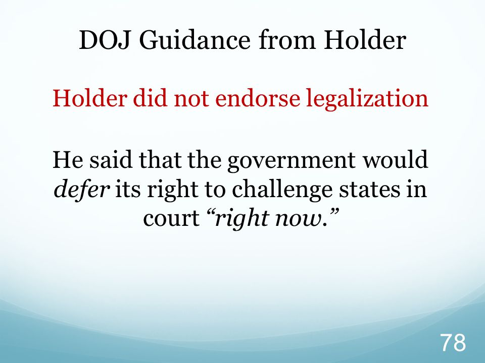 DOJ Guidance from Holder Holder did not endorse legalization He said that the government would defer its right to challenge states in court right now. 78