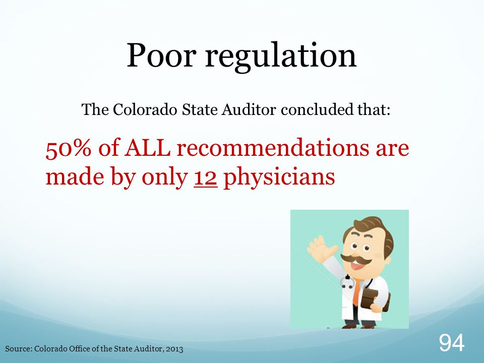 The Colorado State Auditor concluded that: 50% of ALL recommendations are made by only 12 physicians Poor regulation Source: Colorado Office of the State Auditor, 2013 94