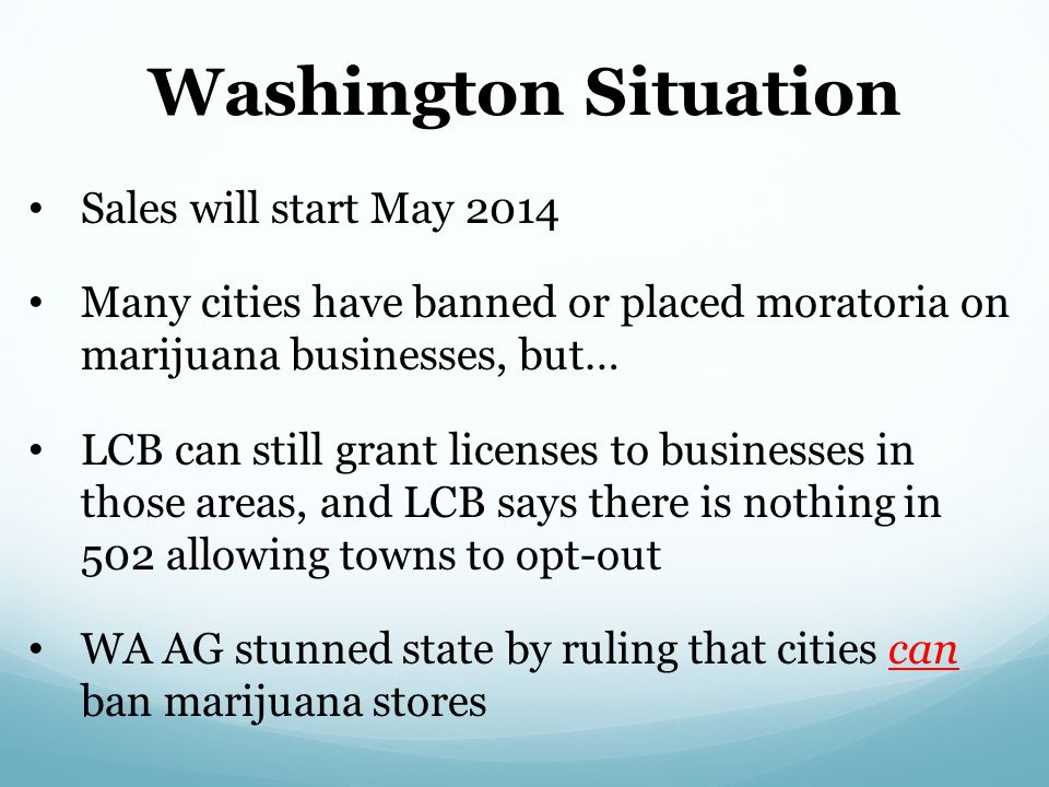 Washington Situation Sales will start May 2014 Many cities have banned or placed moratoria on marijuana businesses, but… LCB can still grant licenses to businesses in those areas, and LCB says there is nothing in 502 allowing towns to opt-out WA AG stunned state by ruling that cities can ban marijuana stores