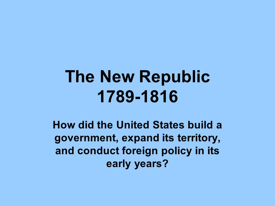 The New Republic 1789-1816 How did the United States build a government, expand its territory, and conduct foreign policy in its early years?