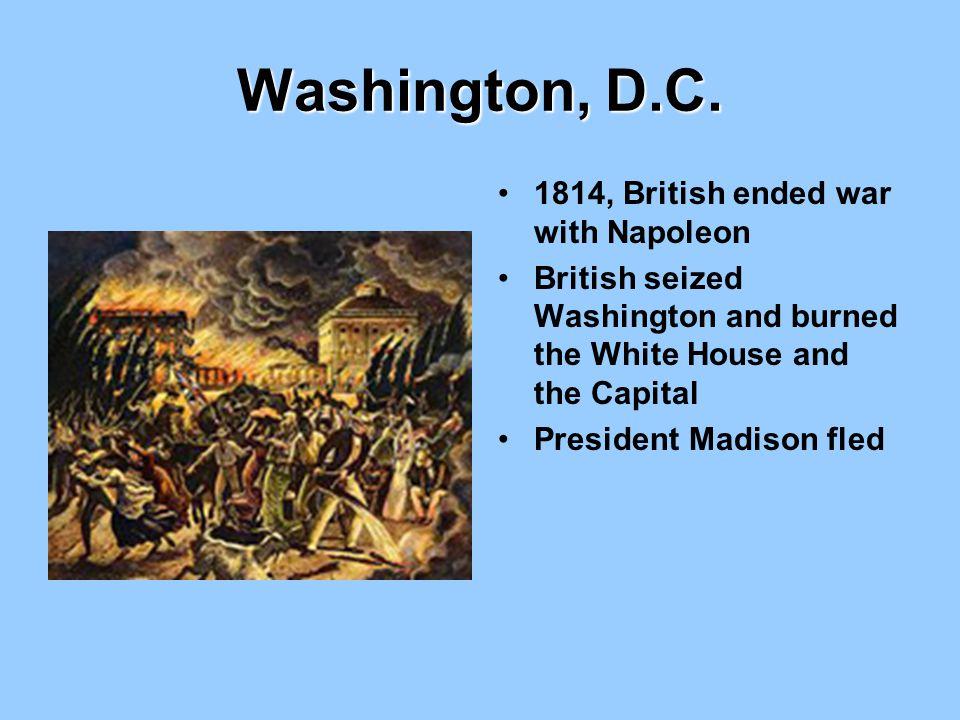 Washington, D.C. 1814, British ended war with Napoleon British seized Washington and burned the White House and the Capital President Madison fled
