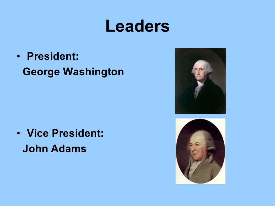 Leaders President: George Washington Vice President: John Adams