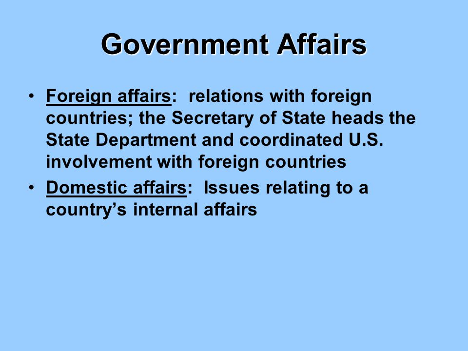 Government Affairs Foreign affairs: relations with foreign countries; the Secretary of State heads the State Department and coordinated U.S. involveme