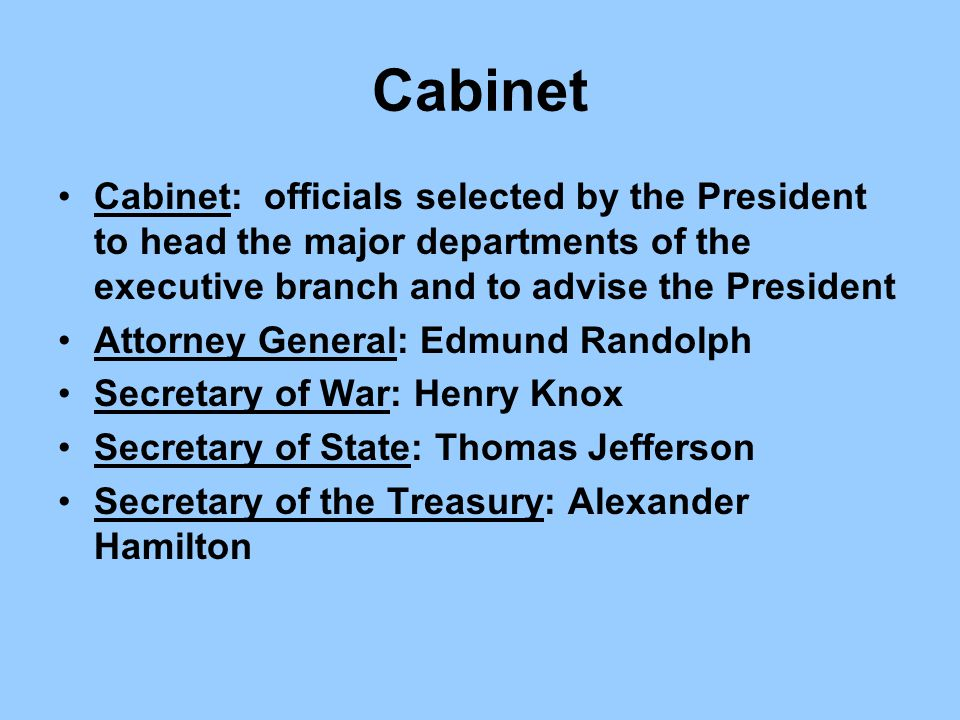 Cabinet Cabinet: officials selected by the President to head the major departments of the executive branch and to advise the President Attorney Genera