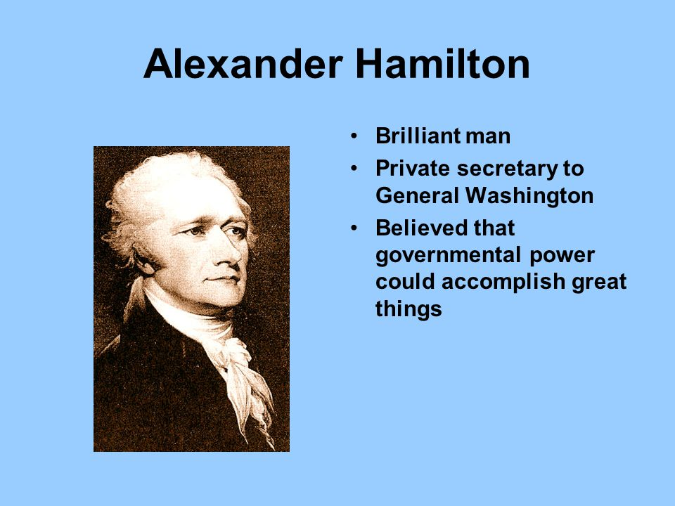 Alexander Hamilton Brilliant man Private secretary to General Washington Believed that governmental power could accomplish great things