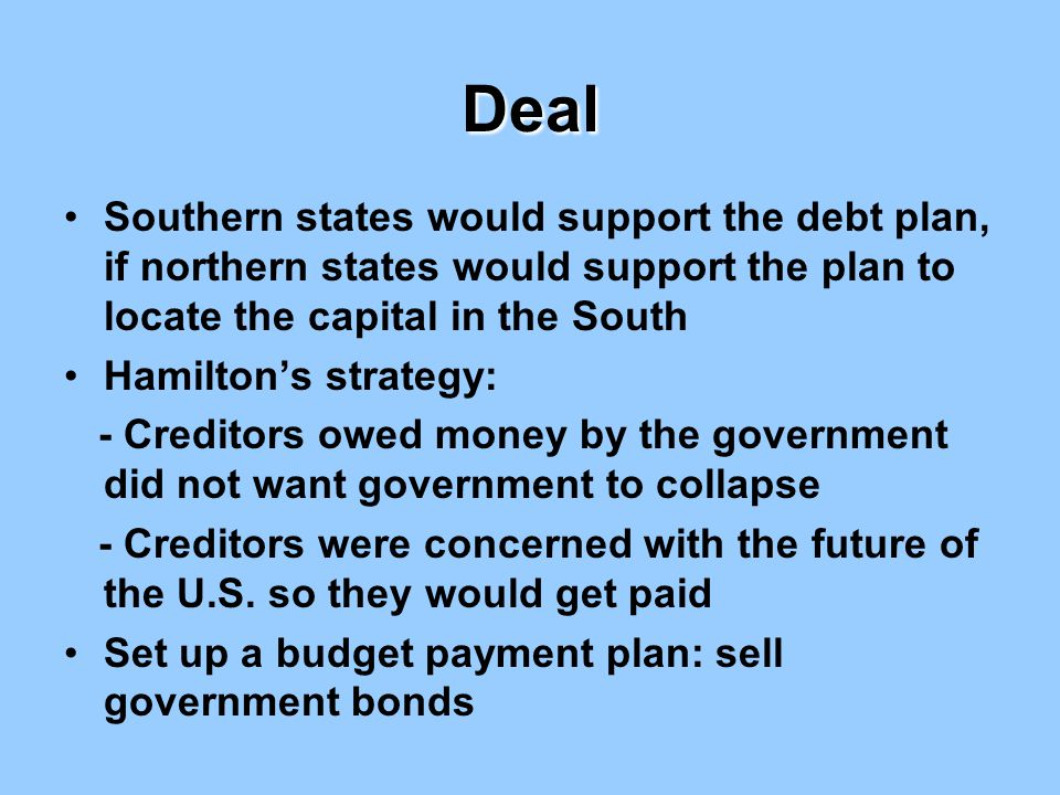 Deal Southern states would support the debt plan, if northern states would support the plan to locate the capital in the South Hamilton's strategy: -